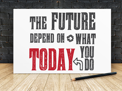 Your future depends on what you do today. Take effective action!